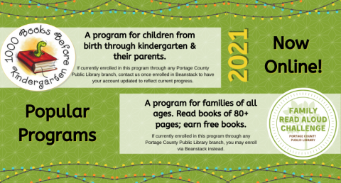 Green background, 1000 Books Before Kindergarten. A program for children from birth through kindergarten & their parents. If currently enrolled in this program through any Portage County Public Library branch, contact us once enrolled in Beanstack to have your account updated to reflect current progress. A program for families of all ages. Family Read Aloud Challenge. Read books of 80+ pages; earn free books. If currently enrolled in this program through any Portage County Public Library branch, you may enr